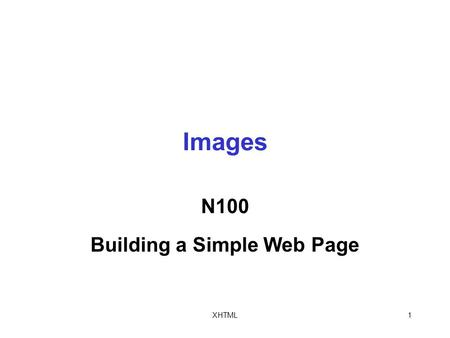 XHTML1 Images N100 Building a Simple Web Page. XHTML2 The Element The src attribute specifies the filename of an image file To include the src attribute.