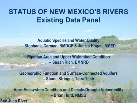 STATUS OF NEW MEXICO'S RIVERS Existing Data Panel Aquatic Species and Water Quality – Stephanie Carman, NMDGF & James Hogan, NMED Riparian Area and Upper.