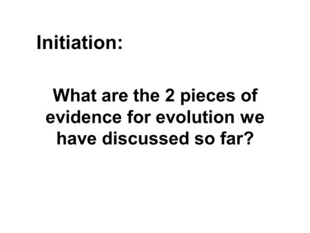 What are the 2 pieces of evidence for evolution we have discussed so far? Initiation: