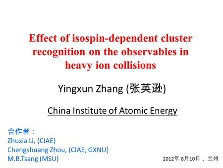 Effect of isospin-dependent cluster recognition on the observables in heavy ion collisions Yingxun Zhang ( 张英逊 ) 2012 年 8 月 10 日, 兰州 合作者: Zhuxia Li, (CIAE)