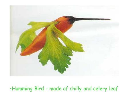 Humming Bird - made of chilly and celery leaf. Dog - made of cabbage and beans.