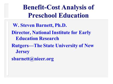 Benefit-Cost Analysis of Preschool Education W. Steven Barnett, Ph.D. Director, National Institute for Early Education Research Rutgers—The State University.