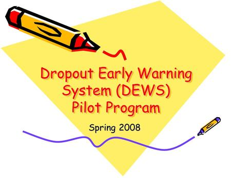 Dropout Early Warning System (DEWS) Pilot Program Spring 2008.