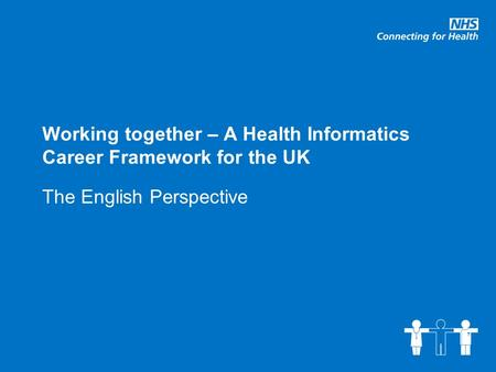 Working together – A Health Informatics Career Framework for the UK The English Perspective.