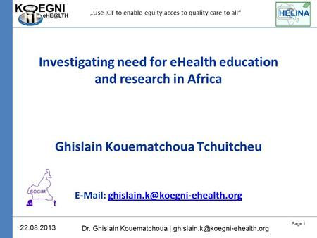 Page 1 Dr. Ghislain Kouematchoua | 22.08.2013 Investigating need for eHealth education and research in Africa Ghislain Kouematchoua.