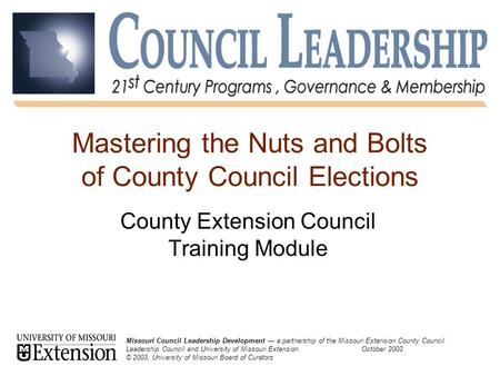 Missouri Council Leadership Development: 21 st Century Programs, Governance and Membership October 20031 Mastering the Nuts and Bolts of County Council.