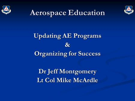 Updating AE Programs & Organizing for Success Dr Jeff Montgomery Lt Col Mike McArdle Aerospace Education.