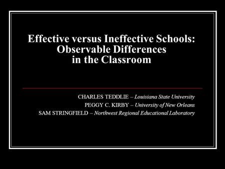Effective versus Ineffective Schools: Observable Differences in the Classroom CHARLES TEDDLIE – Louisiana State University PEGGY C. KIRBY – University.