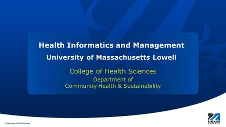 Learning with Purpose Health Informatics and Management University of Massachusetts Lowell College of Health Sciences Department of Community Health &