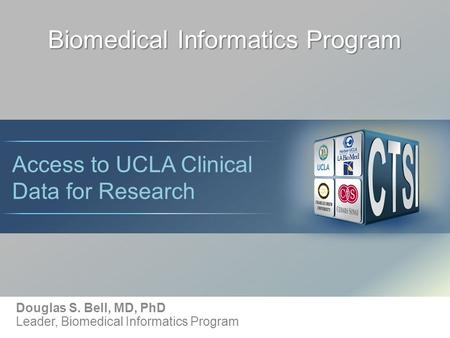 Biomedical Informatics Program Douglas S. Bell, MD, PhD Leader, Biomedical Informatics Program Access to UCLA Clinical Data for Research.