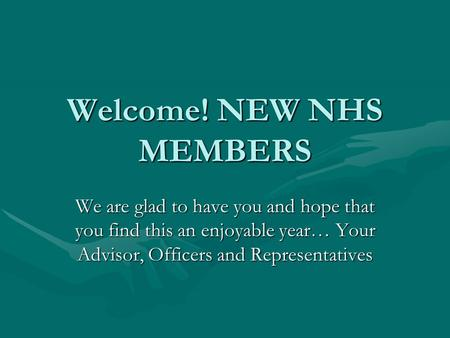 Welcome! NEW NHS MEMBERS We are glad to have you and hope that you find this an enjoyable year… Your Advisor, Officers and Representatives.