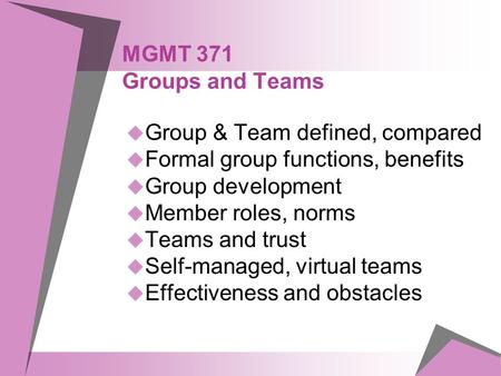 MGMT 371 Groups and Teams  Group & Team defined, compared  Formal group functions, benefits  Group development  Member roles, norms  Teams and trust.