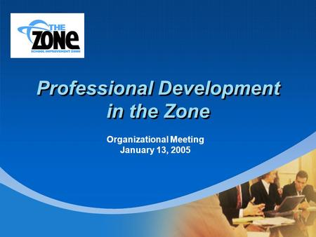 Company LOGO Professional Development in the Zone Organizational Meeting January 13, 2005.