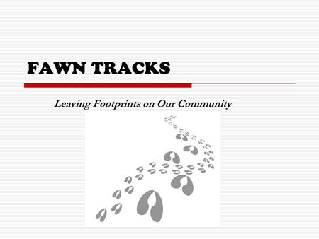 FAWN TRACKS Leaving Footprints on Our Community. Finding Purpose through Service  The Fawn Tracks program will strive to integrate meaningful community.