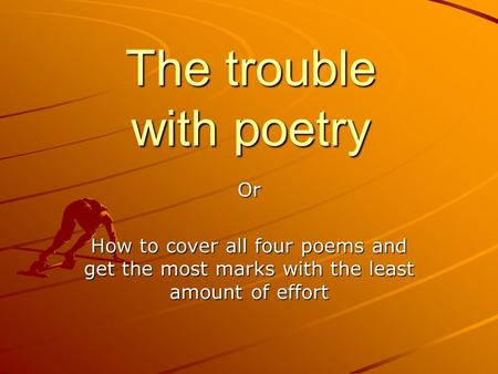 The trouble with poetry Or How to cover all four poems and get the most marks with the least amount of effort.