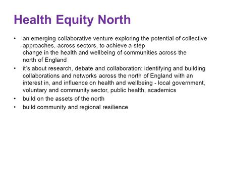 Health Equity North an emerging collaborative venture exploring the potential of collective approaches, across sectors, to achieve a step change in the.