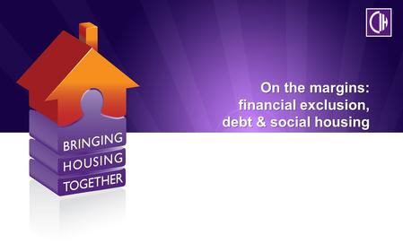 On the margins: financial exclusion, debt & social housing.