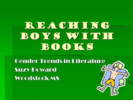 REACHING BOYS WITH BOOKS Gender Trends in Literature Suzy Howard Woodstock MS.
