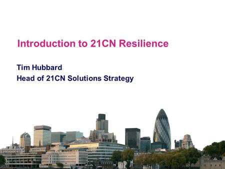 Introduction to 21CN Resilience Tim Hubbard Head of 21CN Solutions Strategy.