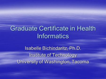 Graduate Certificate in Health Informatics Isabelle Bichindaritz, Ph.D. Institute of Technology University of Washington, Tacoma.
