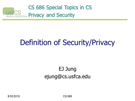 8/30/2010CS 686 Definition of Security/Privacy EJ Jung CS 686 Special Topics in CS Privacy and Security.