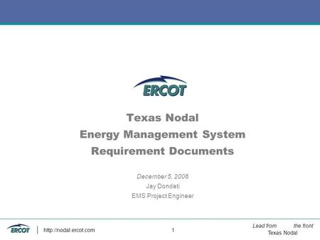 Lead from the front Texas Nodal  1 Texas Nodal Energy Management System Requirement Documents December 5, 2006 Jay Dondeti EMS Project.