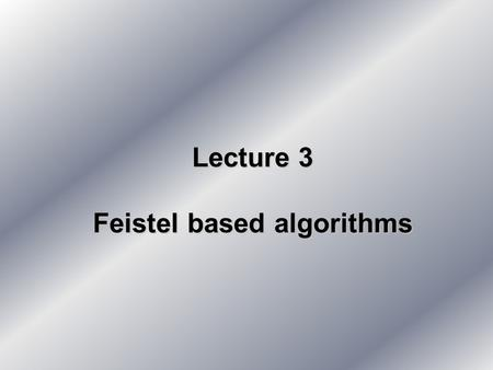 Lecture 3 Feistel based algorithms. Today 1.Block ciphers - basis 2.Feistel cipher 3.DES 4.DES variations 5.IDEA 5.NEWDES.