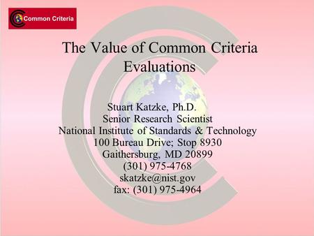 The Value of Common Criteria Evaluations Stuart Katzke, Ph.D. Senior Research Scientist National Institute of Standards & Technology 100 Bureau Drive;