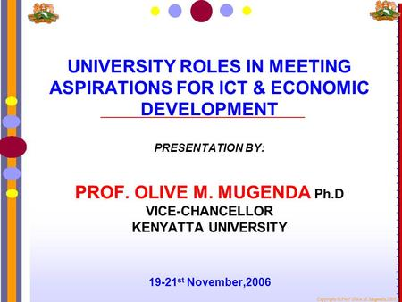 UNIVERSITY ROLES IN MEETING ASPIRATIONS FOR ICT & ECONOMIC DEVELOPMENT PRESENTATION BY: PROF. OLIVE M. MUGENDA Ph.D VICE-CHANCELLOR KENYATTA UNIVERSITY.