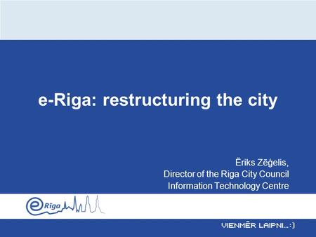 E-Riga: restructuring the city Ēriks Zēģelis, Director of the Riga City Council Information Technology Centre.