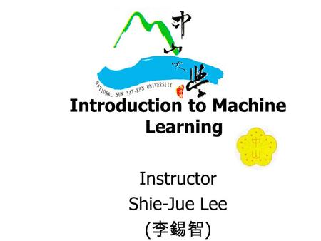Introduction to Machine Learning Instructor Shie-Jue Lee ( 李錫智 )