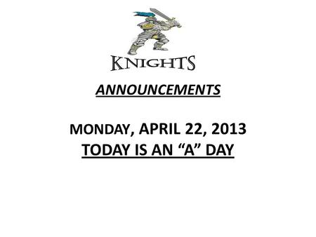 "ANNOUNCEMENTS MONDAY, APRIL 22, 2013 TODAY IS AN ""A"" DAY."