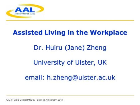 Assisted Living in the Workplace Dr. Huiru (Jane) Zheng University of Ulster, UK   AAL JP Call 6 Central InfoDay – Brussels,