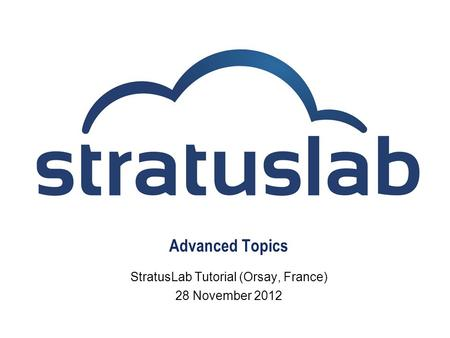 Advanced Topics StratusLab Tutorial (Orsay, France) 28 November 2012.