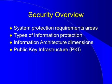 Security Overview  System protection requirements areas  Types of information protection  Information Architecture dimensions  Public Key Infrastructure.