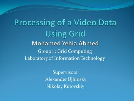 Group 1 : Grid Computing Laboratory of Information Technology Supervisors: Alexander Ujhinsky Nikolay Kutovskiy.