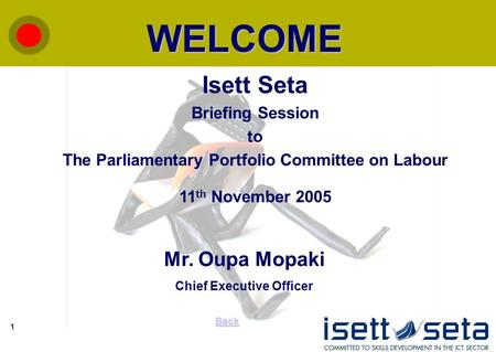 1 WELCOME Back Isett Seta Briefing Session to The Parliamentary Portfolio Committee on Labour 11 th November 2005 Mr. Oupa Mopaki Chief Executive Officer.