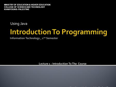 Using Java MINISTRY OF EDUCATION & HIGHER EDUCATION COLLEGE OF SCIENCE AND TECHNOLOGY KHANYOUNIS- PALESTINE.