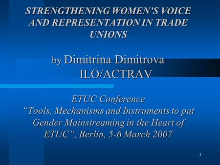 "1 STRENGTHENING WOMEN'S VOICE AND REPRESENTATION IN TRADE UNIONS by Dimitrina Dimitrova ILO/ACTRAV ETUC Conference ""Tools, Mechanisms and Instruments to."