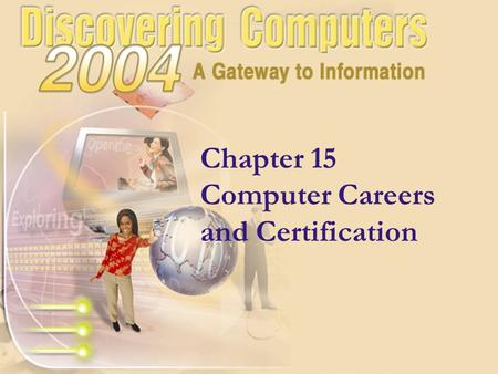 Chapter 15 Computer Careers and Certification. Chapter 15 Objectives Describe career opportunities available in various segments of the computer industry.