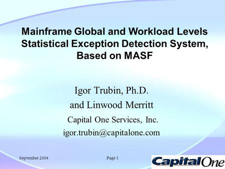 September 2004Page 1 Mainframe Global and Workload Levels Statistical Exception Detection System, Based on MASF Igor Trubin, Ph.D. and Linwood Merritt.