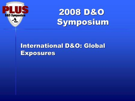 2008 D&O Symposium Symposium International D&O: Global Exposures.