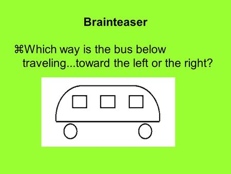 Brainteaser  Which way is the bus below traveling...toward the left or the right?