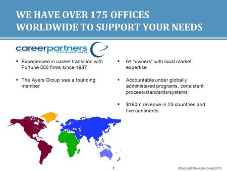 ©copyright The Ayers Group 2010 11 WE HAVE OVER 175 OFFICES WORLDWIDE TO SUPPORT YOUR NEEDS  Experienced in career transition with Fortune 500 firms since.