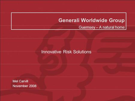 Generali Worldwide Group 2008 Generali Worldwide Group Guernsey – A natural home Mel Carvill November 2008 Innovative Risk Solutions.