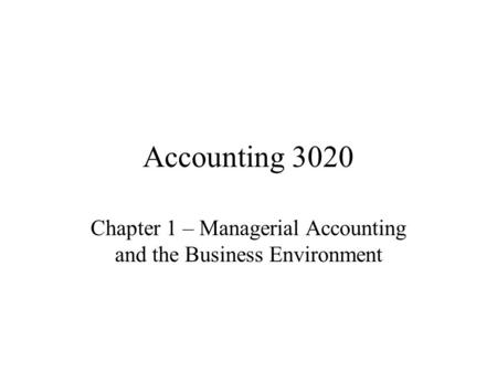 Accounting 3020 Chapter 1 – Managerial Accounting and the Business Environment.