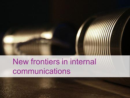 New frontiers in internal communications. What is internal communication these days?