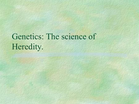 Genetics: The science of Heredity.. Where to begin? Gregor Mendel.