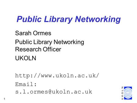 1 Public Library Networking Sarah Ormes Public Library Networking Research Officer UKOLN