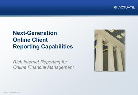 1 Actuate Corporation © 2007 Next-Generation Online Client Reporting Capabilities Rich Internet Reporting for Online Financial Management.